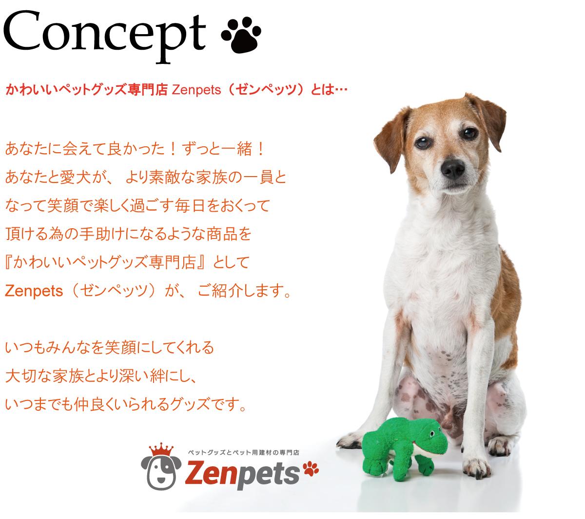 Concept・かわいいペットグッズ専門店Zenpets(ゼンペッツ)とは…あなたに会えて良かった!ずっと一緒!あなたと愛犬が、より素敵な家族の一員となって笑顔で楽しく過ごす毎日をおくって頂ける為の手助けになるような商品を『かわいいペットグッズ専門店』としてZenpets(ゼンペッツ)が、ご紹介します。いつもみんなを笑顔にしてくれる大切な家族とより深い絆にし、いつまでも仲良くいられるグッズです。
