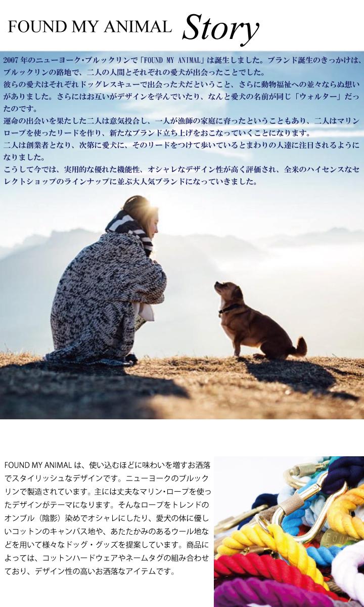 Story・・・2007年のニューヨーク・ブルックリンで「FOUND MY ANIMAL」は誕生しました。ブランド誕生のきっかけは、ブルックリンの路地で、二人の人間とそれぞれの愛犬が出会ったことでした。彼らの愛犬はそれぞれドッグレスキューで出会った犬だということ、さらに動物福祉への並々ならぬ想いがありました。さらにはお互いがデザインを学んでいたり、なんと愛犬の名前が同じ「ウォルター」だったのです。運命の出会いを果たした二人は意気投合し、一人が漁師の家庭に育ったということもあり、二人はマリンロープを使ったリードを作り、新たなブランド立ち上げをおこなっていくことになります。二人は創業者となり、次第に愛犬に、そのリードをつけて歩いているとまわりの人達に注目されるようになりました。こうして今では、実用的な優れた機能性、オシャレなデザイン性が高く評価され、全米のハイセンスなセレクトショップのラインナップに並ぶ大人気ブランドになっていきました。